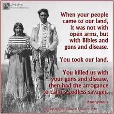 When your people came to or land, it was not with open ams, but with bibles and guns and disease. You took our land. You killed us with your guns and disease, then had the arrogance to call us godless savages! Native American Wisdom, Native American History, Native American Indians, Cogito Ergo Sum, Native Quotes, History Facts, Atheist, Black History, In This World