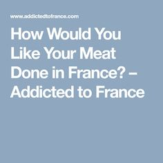 How Would You Like Your Meat Done in France? – Addicted to France