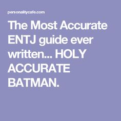 The Most Accurate ENTJ guide ever written... HOLY ACCURATE BATMAN.