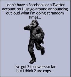 I gots 3 followers so far but I think 2 are cops. Sounds about right.