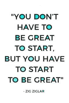 Stop holding on perfectionism and comparing yourself to others. Just get started, it's your first step to greatness. Here are 19 quotes that motivate you to start.