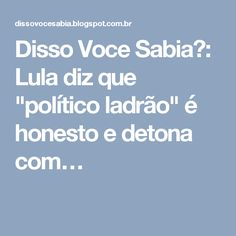 """Disso Voce Sabia?: Lula diz que """"político ladrão"""" é honesto e detona com…"""