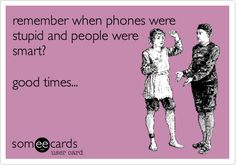 Funny Workplace Ecard: remember when phones were stupid and people were smart? good times...