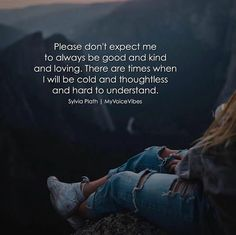 Please dont expect me to always be good and kind..