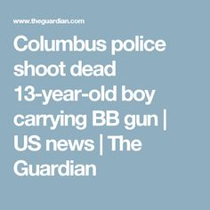 Columbus police shoot dead 13-year-old boy carrying BB gun | US news | The Guardian