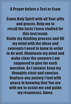 A Prayer before a Test or Exam Come Holy Spirit with all Your gifts and graces. Help me to recall the facts I have studied for this test/exam. Guide my thinking process and fill my mind with the ideas and concepts I need to know in order to do well. Illuminate my mind and make clear the answers I am supposed to give for each question. As I answer, keep my thoughts clear and concise. Replace any anxiety I feel with peace in knowing that You are with me to assist me and...