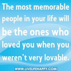 The most memorable people in your life will be the ones who loved you when you weren't very lovable.