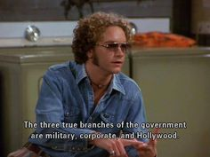 """""""The three branches of the government are military, corporate, and hollywood."""" Steven Hyde from that 70's show lol."""