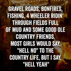 "Gravel roads, bonfires, fishing, 4 wheeler ridin' through fields full of mud and some good ole country friends. Most girls would say, ""hell no"" to the country life, but I say, ""HELL YEAH"" #countrylife #countrythang #countrythangquotes #countryquotes #countrysayings Country Girl Life, Country Girl Quotes, Country Girls, Bike Ride Quotes, Dirt Bike Quotes, Bonfire Quotes, Fact Quotes, Funny Quotes, Road Quotes"