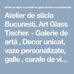 Atelier de sticla Bucuresti, Art Glass Tischer. - Galerie de artă , Decor unicat, vaze personalizate, galle , carafe de vin, abajur de sticla, cadouri personalizate, pahare de vin , Custom Glass, Workshop, Business, Metal, Art, Atelier, Art Background, Work Shop Garage, Kunst