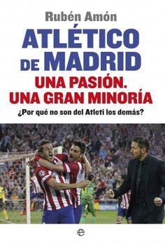 Atlético de Madrid. Una pasión. Una gran minoría ¿Por qué no son del Atleti los demás? Rubén Amón