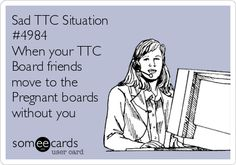 Sad TTC Situation #4984 When your TTC Board friends move to the Pregnant boards without you