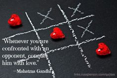 """Whenever you are confronted with an opponent, conquer him with love."" —Mahatma Gandhi"