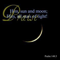 Praise Him sun and moon; Praise Him all stars of light! Psalm 148:3