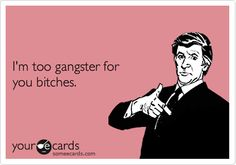 I'm too gangster for you bitches.