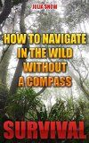 Free Kindle Book -   Survival: How To Navigate In The Wild Without A Compass Check more at http://www.free-kindle-books-4u.com/sports-outdoorsfree-survival-how-to-navigate-in-the-wild-without-a-compass/