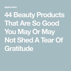 44 Beauty Products That Are So Good You May Or May Not Shed A Tear Of Gratitude
