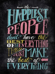 The happiest people make the best of everything
