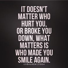 What matters is who made you smile again..