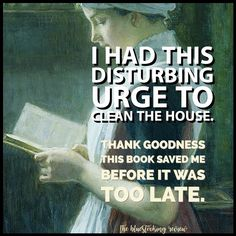 Actually I live with 2 fanatical house keepers.They tell me bit.. do this & bit.. do that! I just keep reading and remind them how much they LOVE me because.. one is my twin sister & the other my lover!
