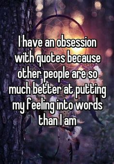 I'm obsessed with quotes because others make my feeling so much better in words . - I'm obsessed with quotes because others put my feelings into words so much better than I do – q - Quotes Español, Mood Quotes, Cute Quotes, Funny Quotes, Qoutes, So True Quotes, Fact Quotes, Sad Fat Quotes, Unique Quotes