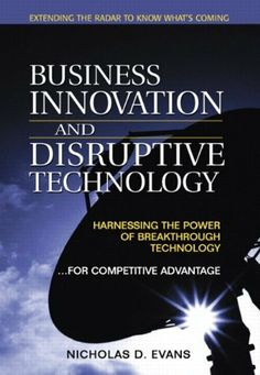 Business Innovation and Disruptive Technology: Harnessing the Power of Breakthrough Technology ...for Competitive Advantage by Nicholas D. Evans. $15.00. Author: Nicholas D. Evans. Publisher: FT Press; 1 edition (August 22, 2002). 266 pages