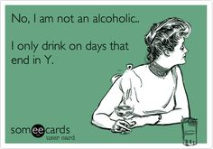 No, I am not an alcoholic.. I only drink on days that end in Y.