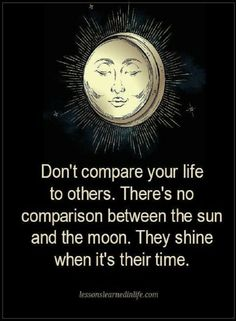 Life Quotes Don't compare your life to others. There's no comparison between the sun and the moon. They shine when it's their time.