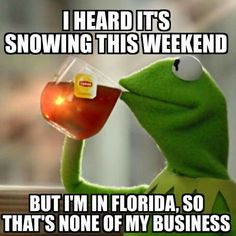 I heard it's snowing this weekend, but I'm in Florida, so that's none of my business.