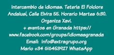 Intercambio de idiomas  Teteria El Folclore Andalusí, Calle Elvira 55. Horario Martes 6:30. Organiza Xavi.  Más evento en Granada  https://www.facebook.com/groups/idiomasgranada  Email:  info@extragrupo.org  Mario +34 616453927 WhatsApp