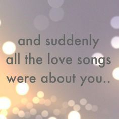 and suddenly all the loves songs were about you..