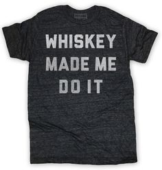 Whiskey Made Me Do It Mens Tee Grey – Buy Me Brunch
