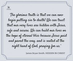 'The glorious truth is that we can now begin putting sin to death! We can trust that our very lives are hidden with Jesus, safe and secure. We can build our lives on the hope of eternal bliss because Jesus paid and paved the way, and is seated at the right hand of God, praying for us.'   - James Bryan Smith, HIDDEN IN CHRIST
