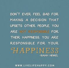 Don't ever feel bad for making a decision that upsets other people. You are not responsible for their happiness. You are responsible for your happiness. -Isaiah Henkel