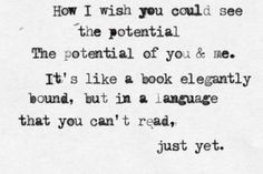 How I wish you could see the potential, the potential of you & me.  It's like a book elegantly bound, but in a language that you can't read, just yet.<333