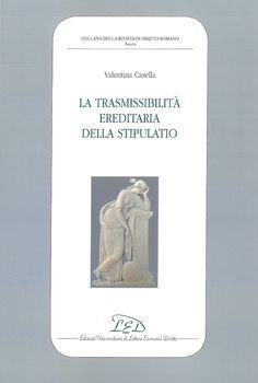 La trasmissibilità ereditaria della stipulatio / Valentina Casella. LED, 2018