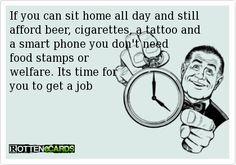 If you can sit home all day and still afford beer, cigarettes, a tattoo and a smart phone you don't need   food stamps or   welfare. Its time for   you to get a job