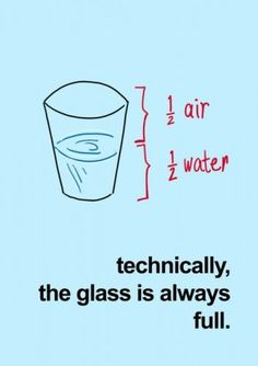 """Technically, the glass is always full."" It's true. What a positive way of looking at everything!"