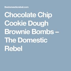 Chocolate Chip Cookie Dough Brownie Bombs – The Domestic Rebel