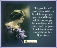 She gave herself permission to take a break from people, places and things that did not support her emotional well-being, and the grace of that decision was simply beautiful. ~ Queenisms™
