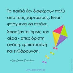 Τα παιδιά δεν διαφέρουν πολύ από τους χαρταετούς. Είναι φτιαγμένα να πετάνε. Χρειάζονται όμως τον αέρα - απεριόριστη αγάπη, εμπιστοσύνη και ενθάρρυνση. Advice Quotes, Book Quotes, Life Quotes, Positive Psychology, Greek Quotes, Parenting Quotes, Quotes For Kids, Happy Kids, Famous Quotes