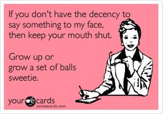 If you don't have the decency to say something to my face, then keep your mouth shut. Grow up or grow a set of balls, sweetie.