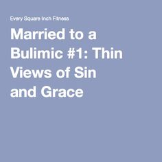 Married to a Bulimic #1: Thin Views of Sin and Grace