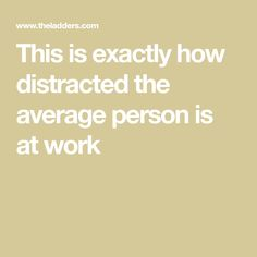 This is exactly how distracted the average person is at work