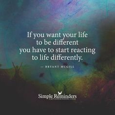 If you want your life to be different you have to start reacting to life differently. — Bryant McGill