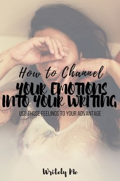 Channel your emotions into your writing.