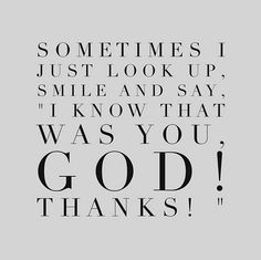 For sure! Sometimes I just look up, smile and say, I know that was you God!