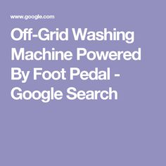 offgrid washing machine powered by foot pedal google search