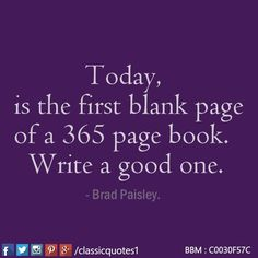 Today, is the first blank page of a 365 page book. Write a good one.  - Brad Paisley.
