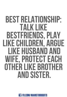 Talk like best friends, play like children, argue like husband and wife, protect each other like brother and sister